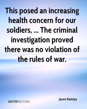 Jason Kamiya  - This posed an increasing health concern for our soldiers, ... The criminal investigation proved there was no violation of the rules of war.