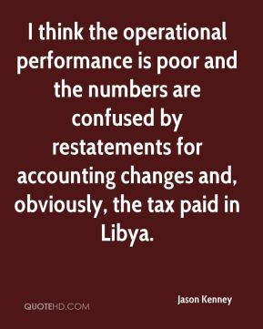 Jason Kenney  - I think the operational performance is poor and the numbers are confused by restatements for accounting changes and, obviously, the tax paid in Libya.