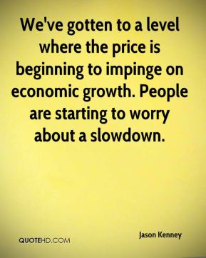 Jason Kenney - We've gotten to a level where the price is beginning to impinge on economic growth. People are starting to worry about a slowdown.