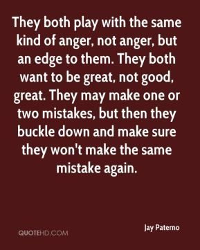 Jay Paterno  - They both play with the same kind of anger, not anger, but an edge to them. They both want to be great, not good, great. They may make one or two mistakes, but then they buckle down and make sure they won't make the same mistake again.