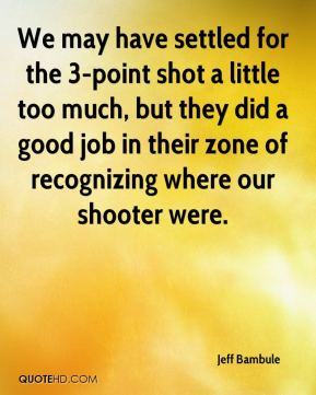 Jeff Bambule  - We may have settled for the 3-point shot a little too much, but they did a good job in their zone of recognizing where our shooter were.