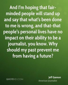 And I'm hoping that fair-minded people will stand up and say that what's been done to me is wrong, and that-that people's personal lives have no impact on their ability to be a journalist, you know. Why should my past prevent me from having a future?