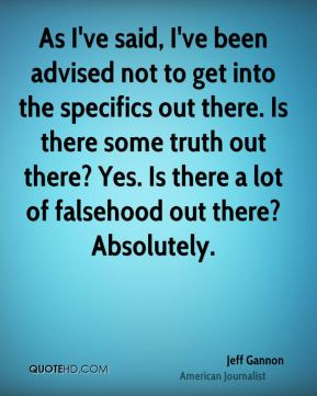 As I've said, I've been advised not to get into the specifics out there. Is there some truth out there? Yes. Is there a lot of falsehood out there? Absolutely.