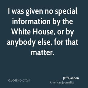 I was given no special information by the White House, or by anybody else, for that matter.
