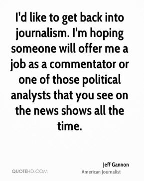 Jeff Gannon - I'd like to get back into journalism. I'm hoping someone will offer me a job as a commentator or one of those political analysts that you see on the news shows all the time.