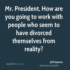 Mr. President, How are you going to work with people who seem to have divorced themselves from reality?