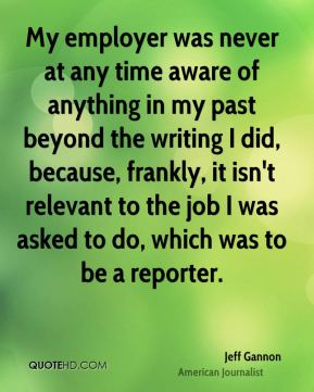 Jeff Gannon - My employer was never at any time aware of anything in my past beyond the writing I did, because, frankly, it isn't relevant to the job I was asked to do, which was to be a reporter.