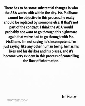 There has to be some substantial changes in who the ABA works with within the city. Mr. McShane cannot be objective in this process, he really should be replaced by someone else. If that's not part of the contract, I think the ABA would probably not want to go through this nightmare again that we've had to go through with Mr. McShane. I'm not saying he's incompetent, I'm just saying, like any other human being, he has his likes and his dislikes and his biases, and it's become very evident in this process of controlling the flow of information.