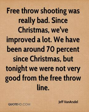 Free throw shooting was really bad. Since Christmas, we've improved a lot. We have been around 70 percent since Christmas, but tonight we were not very good from the free throw line.
