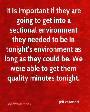 Jeff VanArsdel  - It is important if they are going to get into a sectional environment they needed to be in tonight's environment as long as they could be. We were able to get them quality minutes tonight.