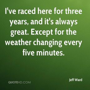 Jeff Ward  - I've raced here for three years, and it's always great. Except for the weather changing every five minutes.
