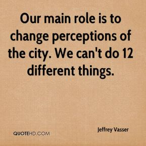 Jeffrey Vasser  - Our main role is to change perceptions of the city. We can't do 12 different things.