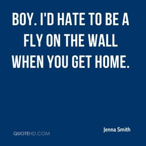 Jenna Smith  - Boy. I'd hate to be a fly on the wall when you get home.