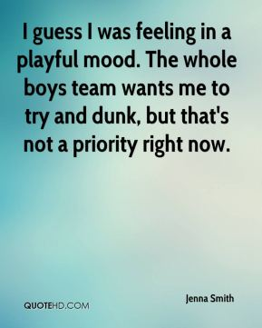 Jenna Smith  - I guess I was feeling in a playful mood. The whole boys team wants me to try and dunk, but that's not a priority right now.
