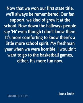 Now that we won our first state title, we'll always be remembered. Our fan support, we kind of grew it at the school. Now down the hallways people say 'Hi' even though I don't know them. It's more comforting to know there's a little more school spirit. My freshman year when we were horrible, I wouldn't want to go to the basketball games, either. It's more fun now.