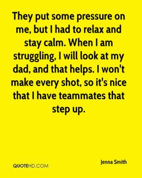 Jenna Smith  - They put some pressure on me, but I had to relax and stay calm. When I am struggling, I will look at my dad, and that helps. I won't make every shot, so it's nice that I have teammates that step up.