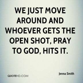 We just move around and whoever gets the open shot, pray to God, hits it.