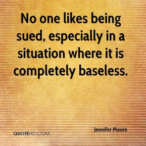 Jennifer Moore  - No one likes being sued, especially in a situation where it is completely baseless.