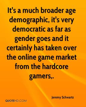Jeremy Schwartz  - It's a much broader age demographic, it's very democratic as far as gender goes and it certainly has taken over the online game market from the hardcore gamers.