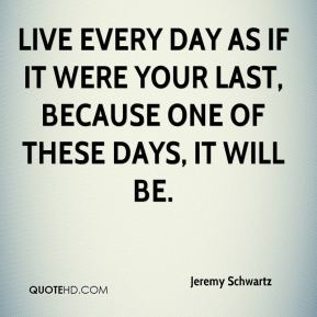 Jeremy Schwartz  - Live every day as if it were your last, because one of these days, it will be.