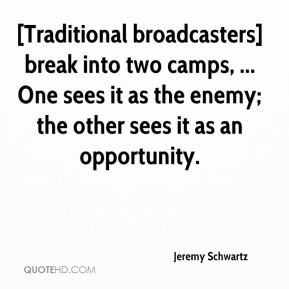 Jeremy Schwartz  - [Traditional broadcasters] break into two camps, ... One sees it as the enemy; the other sees it as an opportunity.