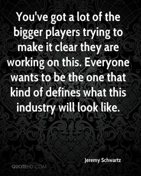 Jeremy Schwartz  - You've got a lot of the bigger players trying to make it clear they are working on this. Everyone wants to be the one that kind of defines what this industry will look like.