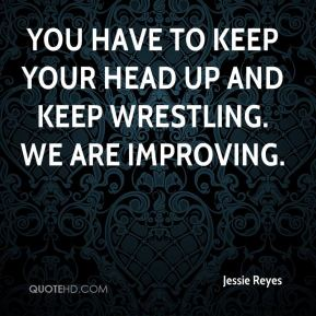 Jessie Reyes  - You have to keep your head up and keep wrestling. We are improving.
