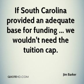 Jim Barker  - If South Carolina provided an adequate base for funding ... we wouldn't need the tuition cap.