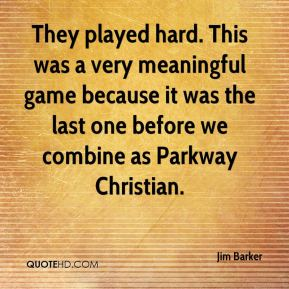 Jim Barker  - They played hard. This was a very meaningful game because it was the last one before we combine as Parkway Christian.