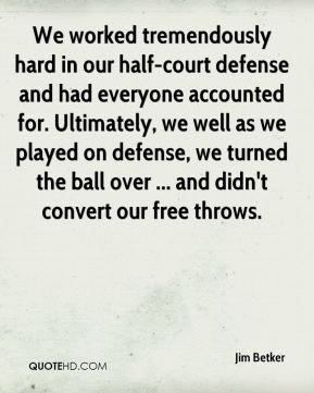 Jim Betker  - We worked tremendously hard in our half-court defense and had everyone accounted for. Ultimately, we well as we played on defense, we turned the ball over ... and didn't convert our free throws.