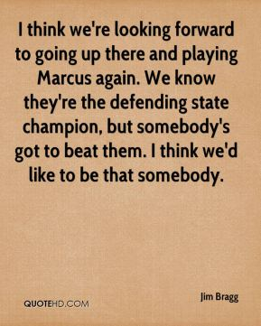 Jim Bragg  - I think we're looking forward to going up there and playing Marcus again. We know they're the defending state champion, but somebody's got to beat them. I think we'd like to be that somebody.