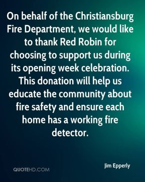 Jim Epperly  - On behalf of the Christiansburg Fire Department, we would like to thank Red Robin for choosing to support us during its opening week celebration. This donation will help us educate the community about fire safety and ensure each home has a working fire detector.