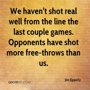 Jim Epperly  - We haven't shot real well from the line the last couple games. Opponents have shot more free-throws than us.