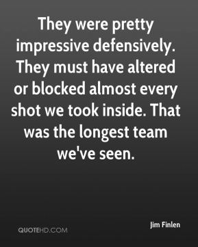 Jim Finlen  - They were pretty impressive defensively. They must have altered or blocked almost every shot we took inside. That was the longest team we've seen.