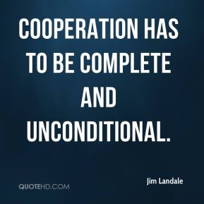 Jim Landale  - Cooperation has to be complete and unconditional.