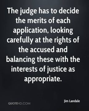 Jim Landale  - The judge has to decide the merits of each application, looking carefully at the rights of the accused and balancing these with the interests of justice as appropriate.