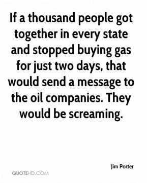 Jim Porter  - If a thousand people got together in every state and stopped buying gas for just two days, that would send a message to the oil companies. They would be screaming.