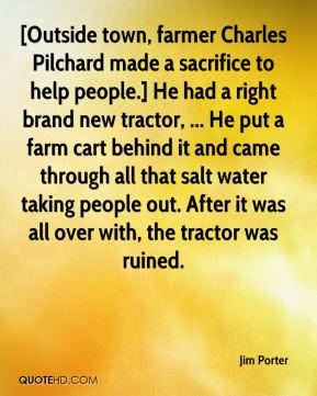 Jim Porter  - [Outside town, farmer Charles Pilchard made a sacrifice to help people.] He had a right brand new tractor, ... He put a farm cart behind it and came through all that salt water taking people out. After it was all over with, the tractor was ruined.