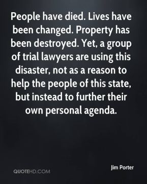 Jim Porter  - People have died. Lives have been changed. Property has been destroyed. Yet, a group of trial lawyers are using this disaster, not as a reason to help the people of this state, but instead to further their own personal agenda.