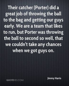 Jimmy Harris  - Their catcher (Porter) did a great job of throwing the ball to the bag and getting our guys early. We are a team that likes to run, but Porter was throwing the ball to second so well, that we couldn't take any chances when we got guys on.