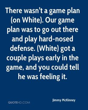 Jimmy McKinney  - There wasn't a game plan (on White). Our game plan was to go out there and play hard-nosed defense. (White) got a couple plays early in the game, and you could tell he was feeling it.