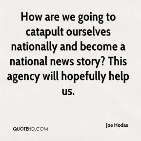 Joe Hodas  - How are we going to catapult ourselves nationally and become a national news story? This agency will hopefully help us.