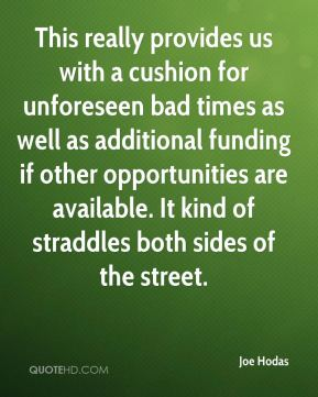 Joe Hodas  - This really provides us with a cushion for unforeseen bad times as well as additional funding if other opportunities are available. It kind of straddles both sides of the street.