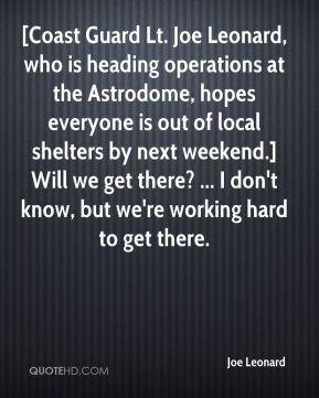 Joe Leonard  - [Coast Guard Lt. Joe Leonard, who is heading operations at the Astrodome, hopes everyone is out of local shelters by next weekend.] Will we get there? ... I don't know, but we're working hard to get there.
