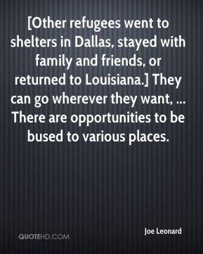 Joe Leonard  - [Other refugees went to shelters in Dallas, stayed with family and friends, or returned to Louisiana.] They can go wherever they want, ... There are opportunities to be bused to various places.