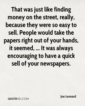 Joe Leonard  - That was just like finding money on the street, really, because they were so easy to sell. People would take the papers right out of your hands, it seemed, ... It was always encouraging to have a quick sell of your newspapers.