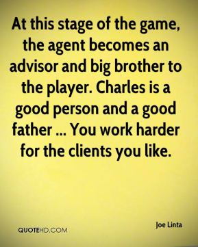 Joe Linta  - At this stage of the game, the agent becomes an advisor and big brother to the player. Charles is a good person and a good father ... You work harder for the clients you like.