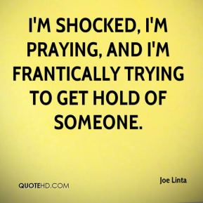 I'm shocked, I'm praying, and I'm frantically trying to get hold of someone.