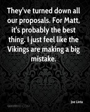 They've turned down all our proposals. For Matt, it's probably the best thing. I just feel like the Vikings are making a big mistake.
