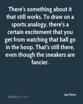 Joe Perry  - There's something about it that still works. To draw on a sports analogy, there's a certain excitement that you get from watching that ball go in the hoop. That's still there, even though the sneakers are fancier.